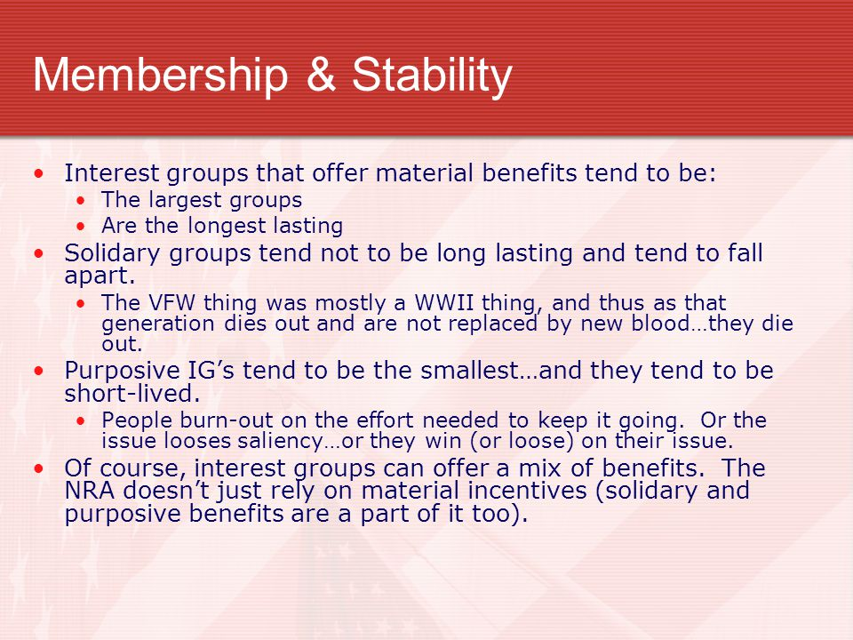 Membership & Stability Interest groups that offer material benefits tend to be: The largest groups Are the longest lasting Solidary groups tend not to