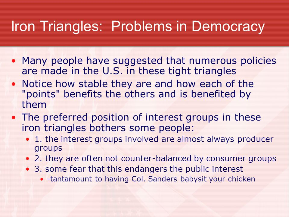 Iron Triangles: Problems in Democracy Many people have suggested that numerous policies are made in the U.S. in these tight triangles Notice how stabl