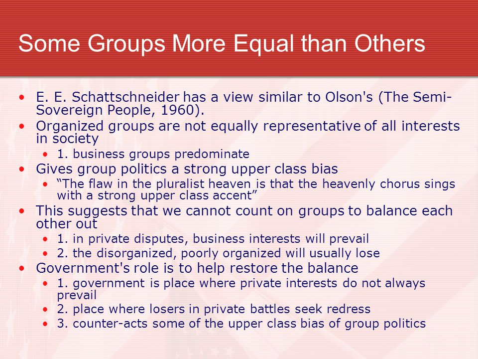 Some Groups More Equal than Others E. E. Schattschneider has a view similar to Olson's (The Semi- Sovereign People, 1960). Organized groups are not eq