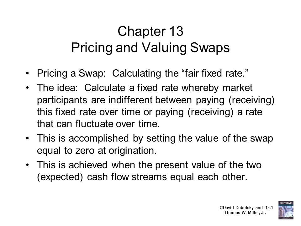 """©David Dubofsky and 13-1 Thomas W. Miller, Jr. Chapter 13 Pricing and Valuing Swaps Pricing a Swap: Calculating the """"fair fixed rate."""" The idea: Calcu"""