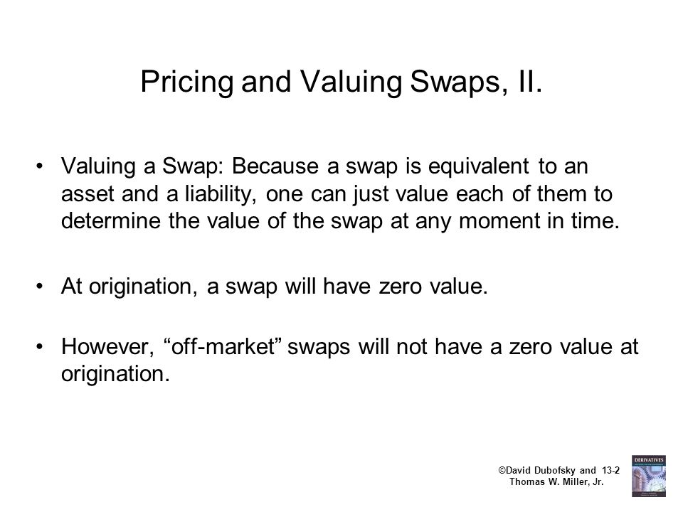 ©David Dubofsky and 13-2 Thomas W. Miller, Jr. Pricing and Valuing Swaps, II. Valuing a Swap: Because a swap is equivalent to an asset and a liability