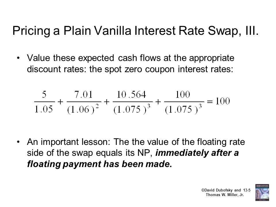 ©David Dubofsky and 13-5 Thomas W. Miller, Jr. Pricing a Plain Vanilla Interest Rate Swap, III. Value these expected cash flows at the appropriate dis