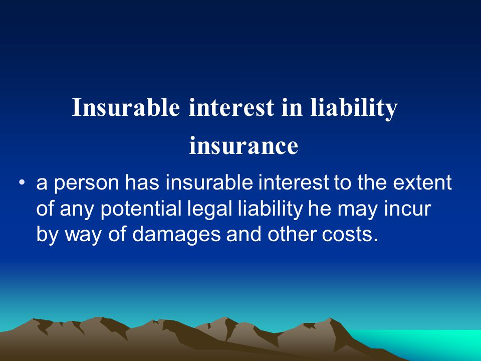 Insurable interest in liability insurance a person has insurable interest to the extent of any potential legal liability he may incur by way of damages and other costs.