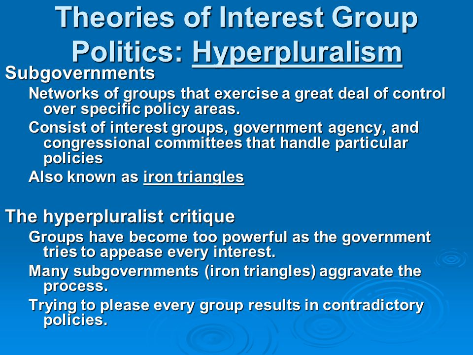 Theories of Interest Group Politics: Hyperpluralism Subgovernments Networks of groups that exercise a great deal of control over specific policy areas
