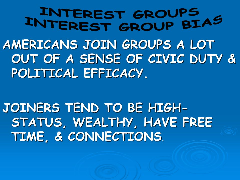 AMERICANS JOIN GROUPS A LOT OUT OF A SENSE OF CIVIC DUTY & POLITICAL EFFICACY. JOINERS TEND TO BE HIGH- STATUS, WEALTHY, HAVE FREE TIME, & CONNECTIONS