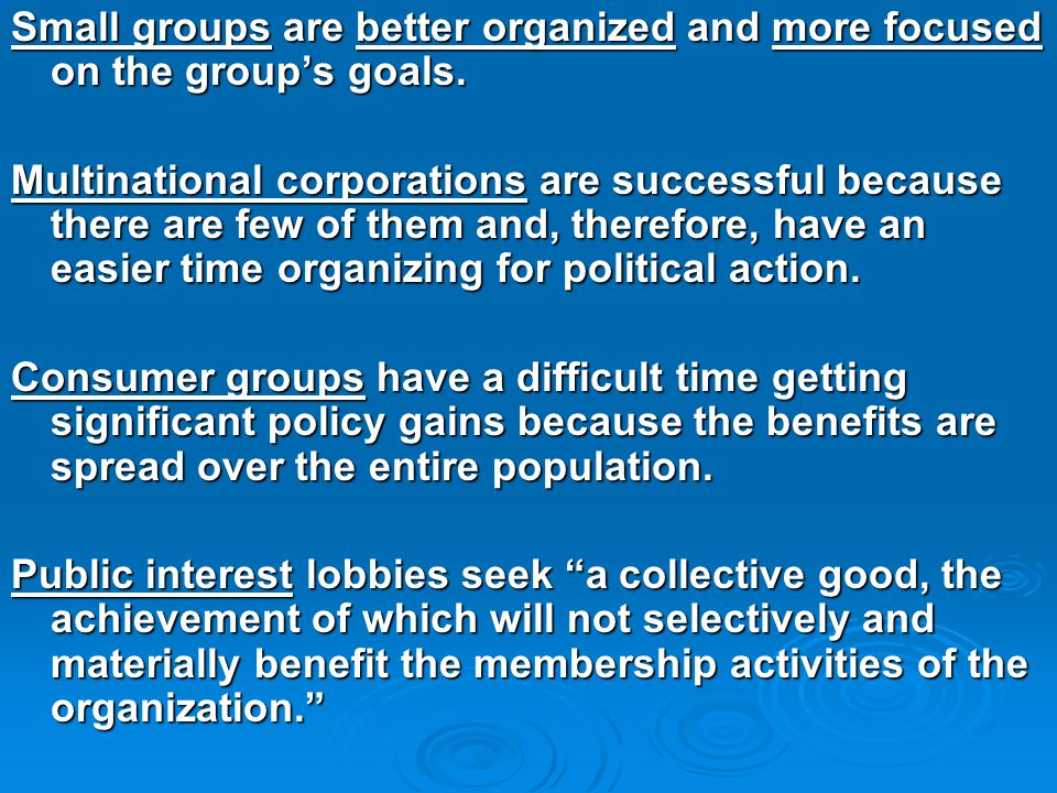 Small groups are better organized and more focused on the group's goals. Multinational corporations are successful because there are few of them and,