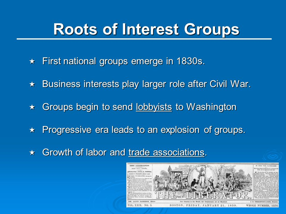 Roots of Interest Groups  First national groups emerge in 1830s.  Business interests play larger role after Civil War.  Groups begin to send lobbyi