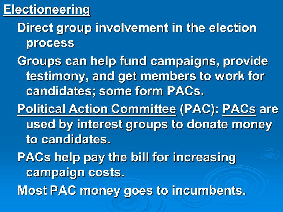 Electioneering Direct group involvement in the election process Groups can help fund campaigns, provide testimony, and get members to work for candida