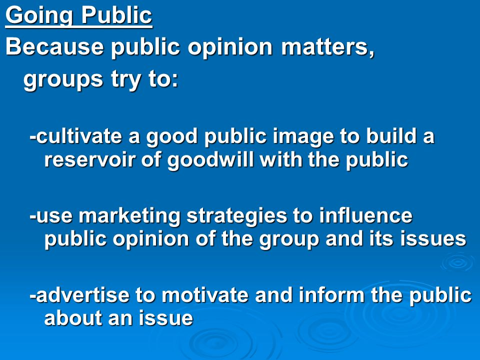 Going Public Because public opinion matters, groups try to: -cultivate a good public image to build a reservoir of goodwill with the public -use marke