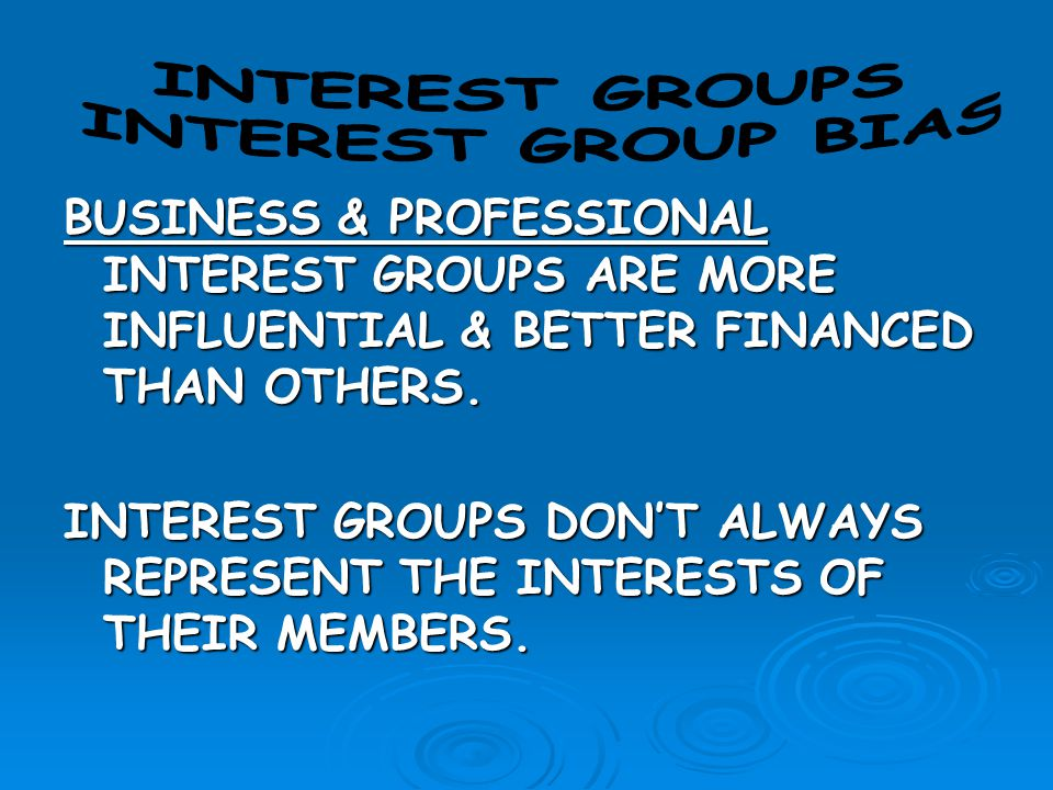 BUSINESS & PROFESSIONAL INTEREST GROUPS ARE MORE INFLUENTIAL & BETTER FINANCED THAN OTHERS. INTEREST GROUPS DON'T ALWAYS REPRESENT THE INTERESTS OF TH