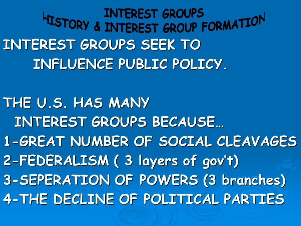 INTEREST GROUPS SEEK TO INFLUENCE PUBLIC POLICY. THE U.S. HAS MANY INTEREST GROUPS BECAUSE… 1-GREAT NUMBER OF SOCIAL CLEAVAGES 2-FEDERALISM ( 3 layers