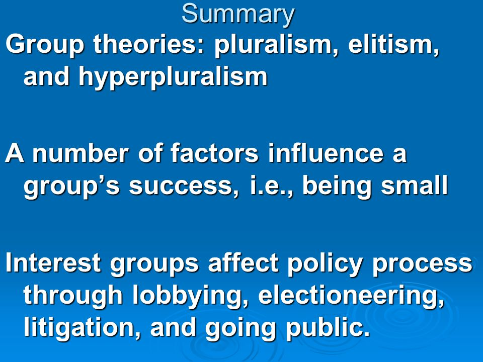 Summary Group theories: pluralism, elitism, and hyperpluralism A number of factors influence a group's success, i.e., being small Interest groups affe