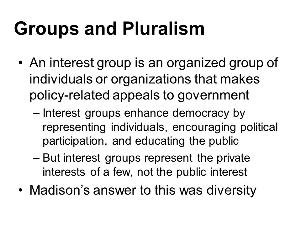 Groups and Pluralism Pluralism is the theory that all interests are and should be free to compete for influence in the government –So long as all groups are free to organize, the system is arguably democratic, as individuals will join groups they support and will not join groups they oppose –Bigger groups will have power as they should But some groups organize more easily