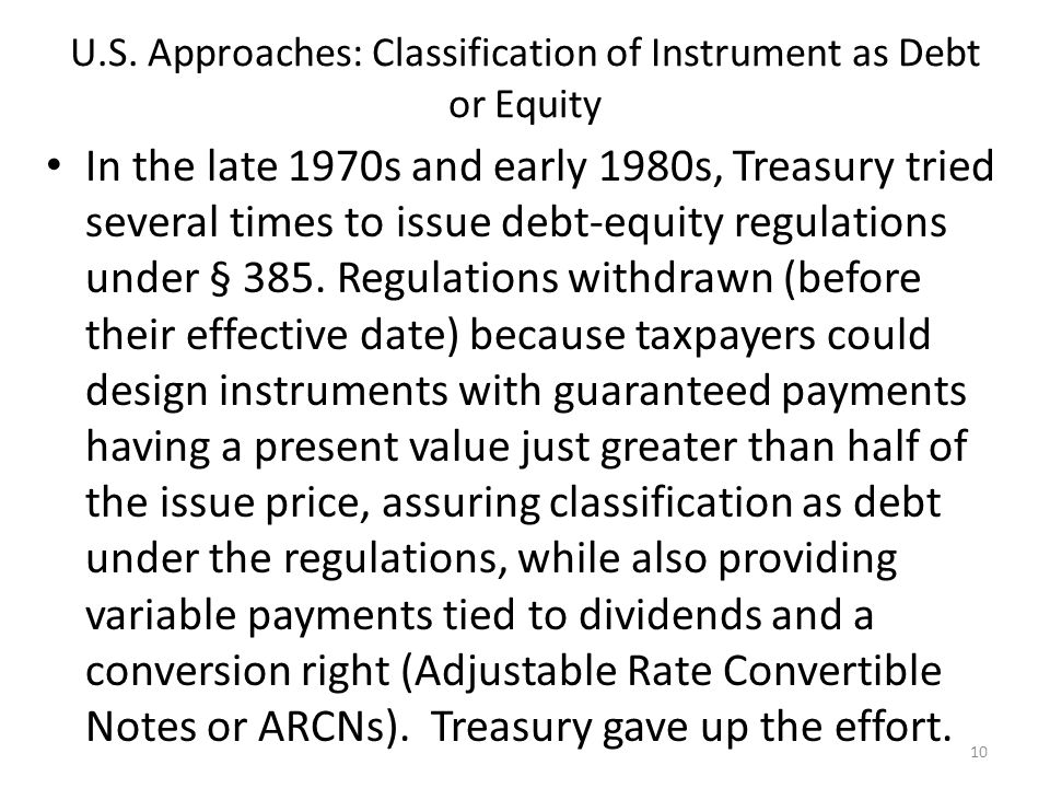 U.S. Approaches: Classification of Instrument as Debt or Equity In the late 1970s and early 1980s, Treasury tried several times to issue debt-equity r