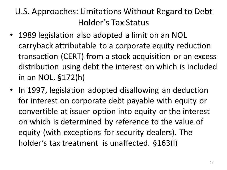 U.S. Approaches: Limitations Without Regard to Debt Holder's Tax Status 1989 legislation also adopted a limit on an NOL carryback attributable to a co