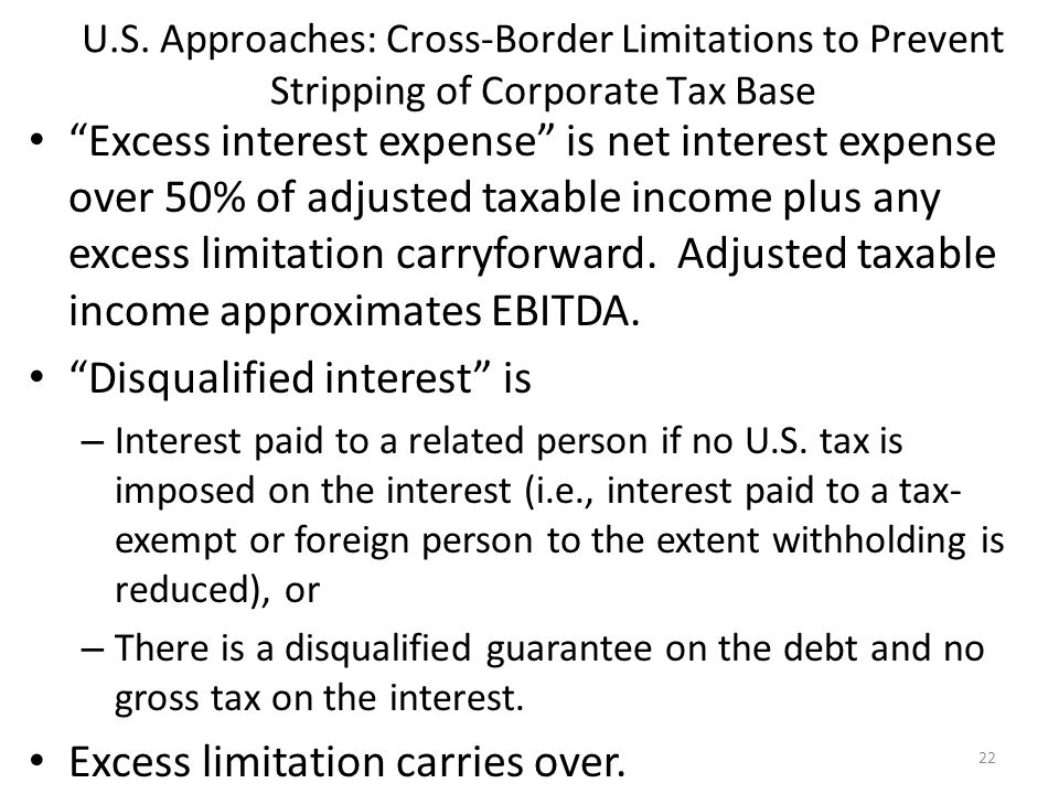 """U.S. Approaches: Cross-Border Limitations to Prevent Stripping of Corporate Tax Base """"Excess interest expense"""" is net interest expense over 50% of adj"""