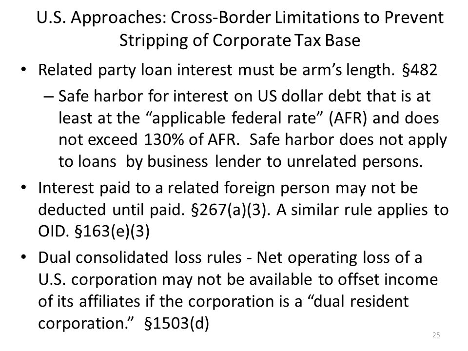 U.S. Approaches: Cross-Border Limitations to Prevent Stripping of Corporate Tax Base Related party loan interest must be arm's length. §482 – Safe har