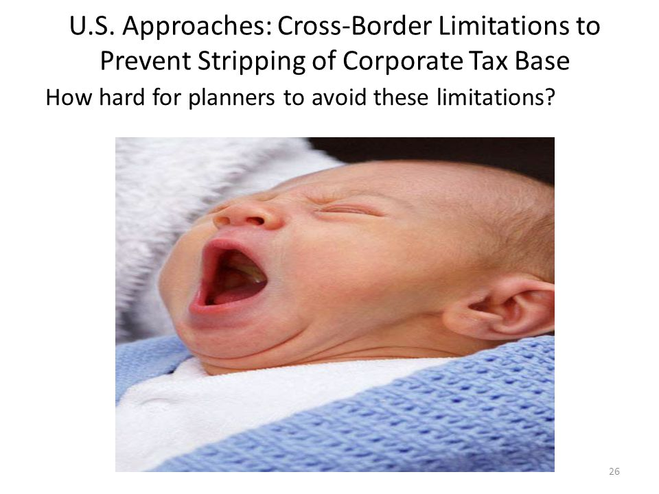 U.S. Approaches: Cross-Border Limitations to Prevent Stripping of Corporate Tax Base 26 How hard for planners to avoid these limitations?