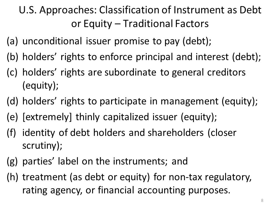 U.S. Approaches: Classification of Instrument as Debt or Equity – Traditional Factors (a)unconditional issuer promise to pay (debt); (b)holders' right