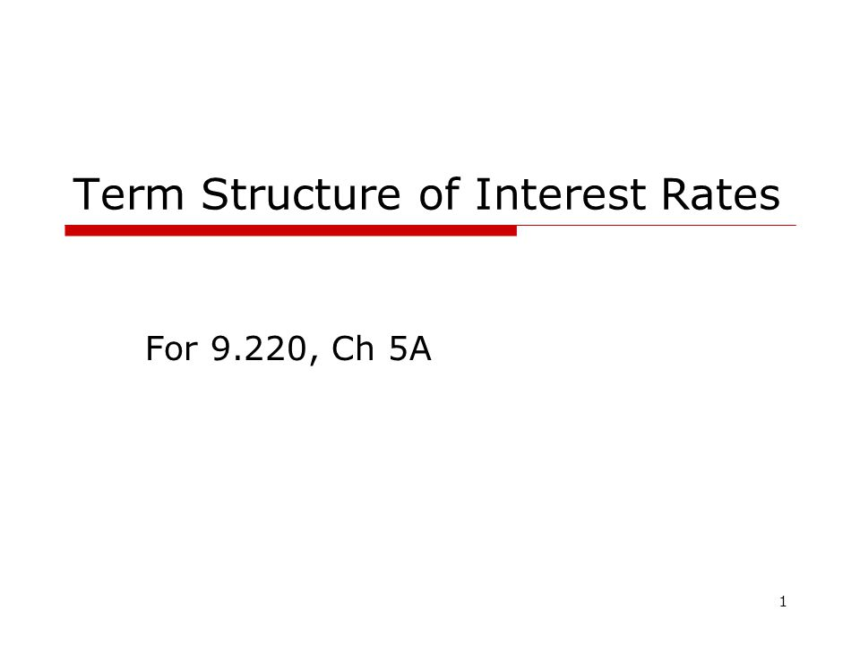 1 Term Structure of Interest Rates For 9.220, Ch 5A