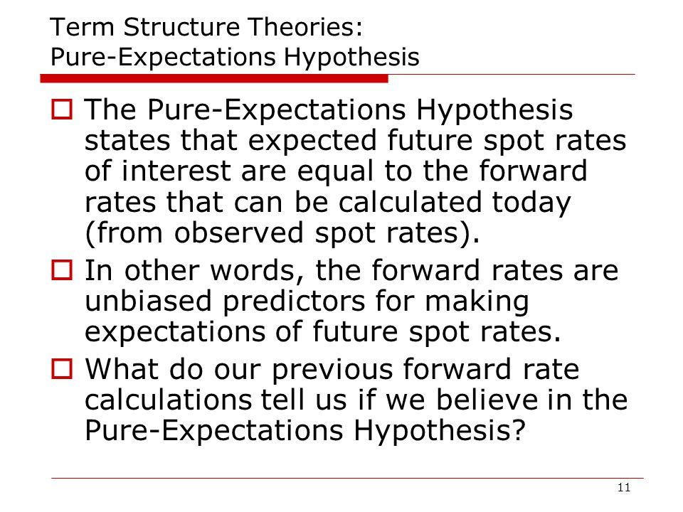 11 Term Structure Theories: Pure-Expectations Hypothesis  The Pure-Expectations Hypothesis states that expected future spot rates of interest are equal to the forward rates that can be calculated today (from observed spot rates).