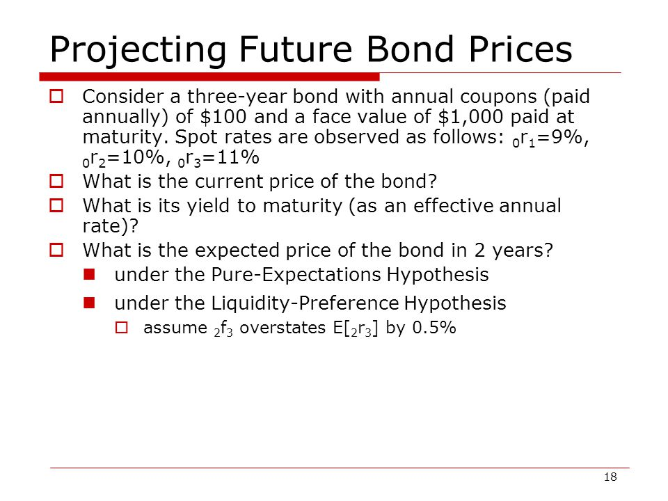 18 Projecting Future Bond Prices  Consider a three-year bond with annual coupons (paid annually) of $100 and a face value of $1,000 paid at maturity.
