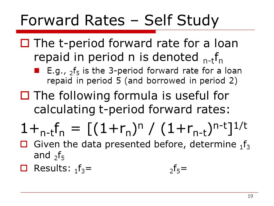 19 Forward Rates – Self Study  The t-period forward rate for a loan repaid in period n is denoted n-t f n E.g., 2 f 5 is the 3-period forward rate for a loan repaid in period 5 (and borrowed in period 2)  The following formula is useful for calculating t-period forward rates: 1+ n-t f n = [(1+r n ) n / (1+r n-t ) n-t ] 1/t  Given the data presented before, determine 1 f 3 and 2 f 5  Results: 1 f 3 = 2 f 5 =