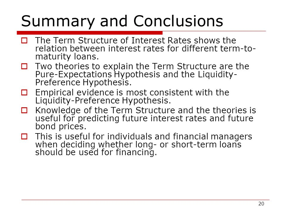 20 Summary and Conclusions  The Term Structure of Interest Rates shows the relation between interest rates for different term-to- maturity loans.