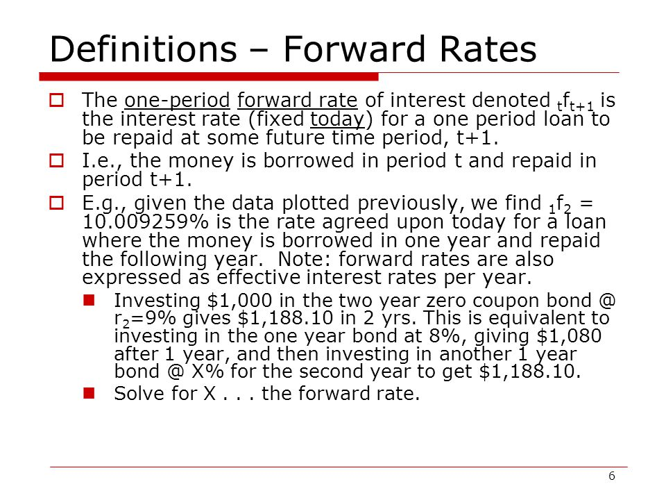 7 Definitions – Forward Rates (continued)  To calculate a forward rate, the following equation is useful: 1 + t f t+1 = (1+ 0 r t+1 ) t+1 / (1+ 0 r t ) t where t f t+1 is the forward rate for a loan repaid in period t+1  (i.e., borrowed in period t and repaid in period t+1) Calculate 1 f 2 given 0 r 1 =8% and 0 r 2 =9% Calculate 2 f 3 given 0 r 3 =9.5%