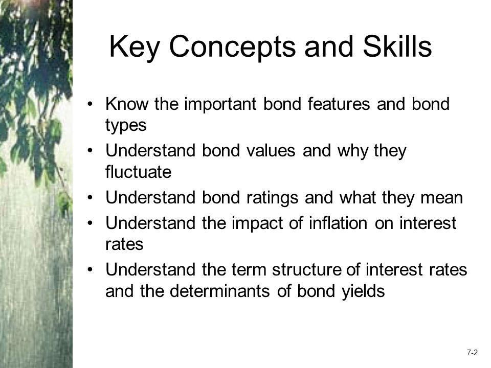Chapter Outline Bonds and Bond Valuation More about Bond Features Bond Ratings Some Different Types of Bonds Bond Markets Inflation and Interest Rates Determinants of Bond Yields 7-3
