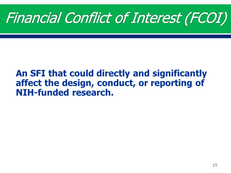 An SFI that could directly and significantly affect the design, conduct, or reporting of NIH-funded research. 15