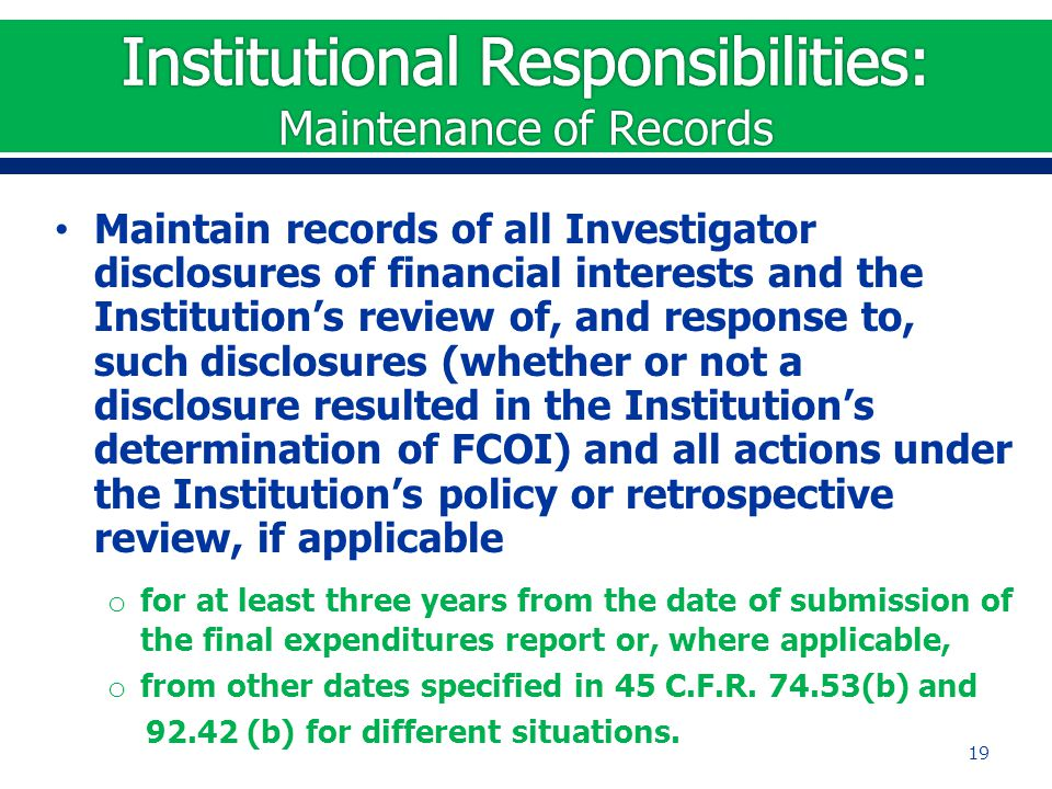 Maintain records of all Investigator disclosures of financial interests and the Institution's review of, and response to, such disclosures (whether or