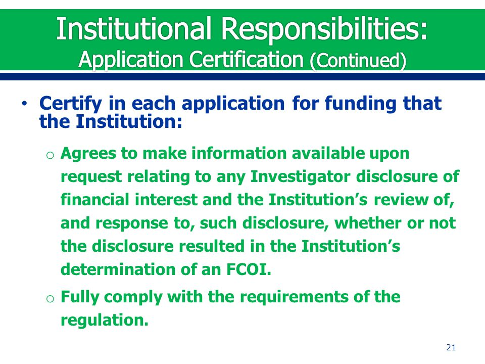 Certify in each application for funding that the Institution: o Agrees to make information available upon request relating to any Investigator disclos