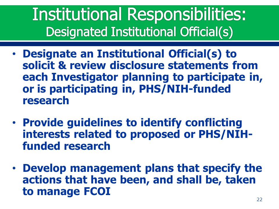 Designate an Institutional Official(s) to solicit & review disclosure statements from each Investigator planning to participate in, or is participatin