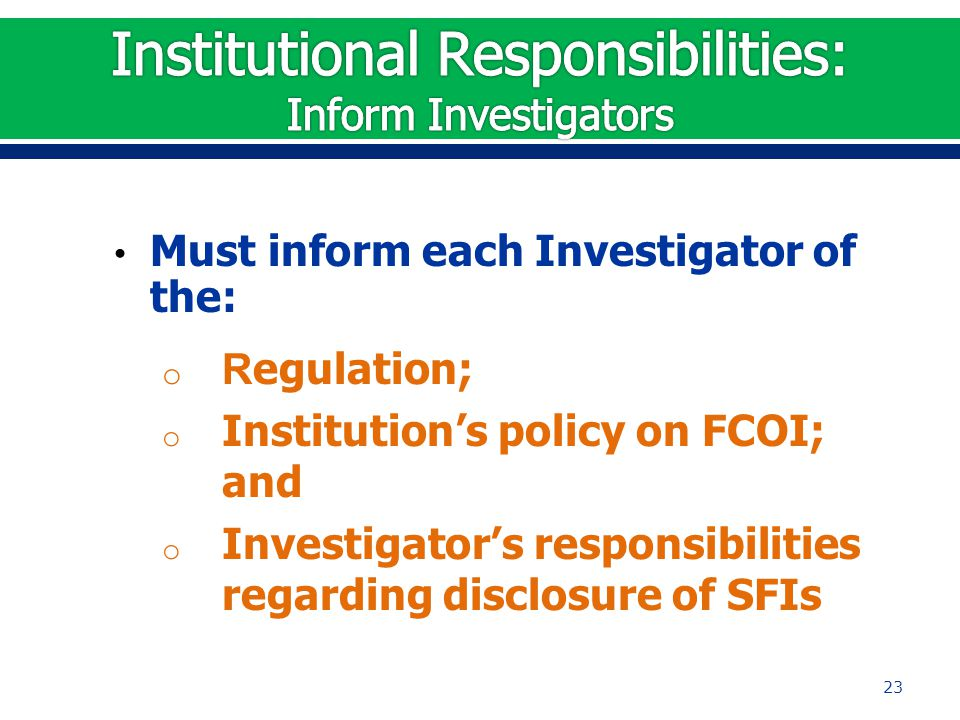 Must inform each Investigator of the: o R egulation; o Institution's policy on FCOI; and o Investigator's responsibilities regarding disclosure of SFI