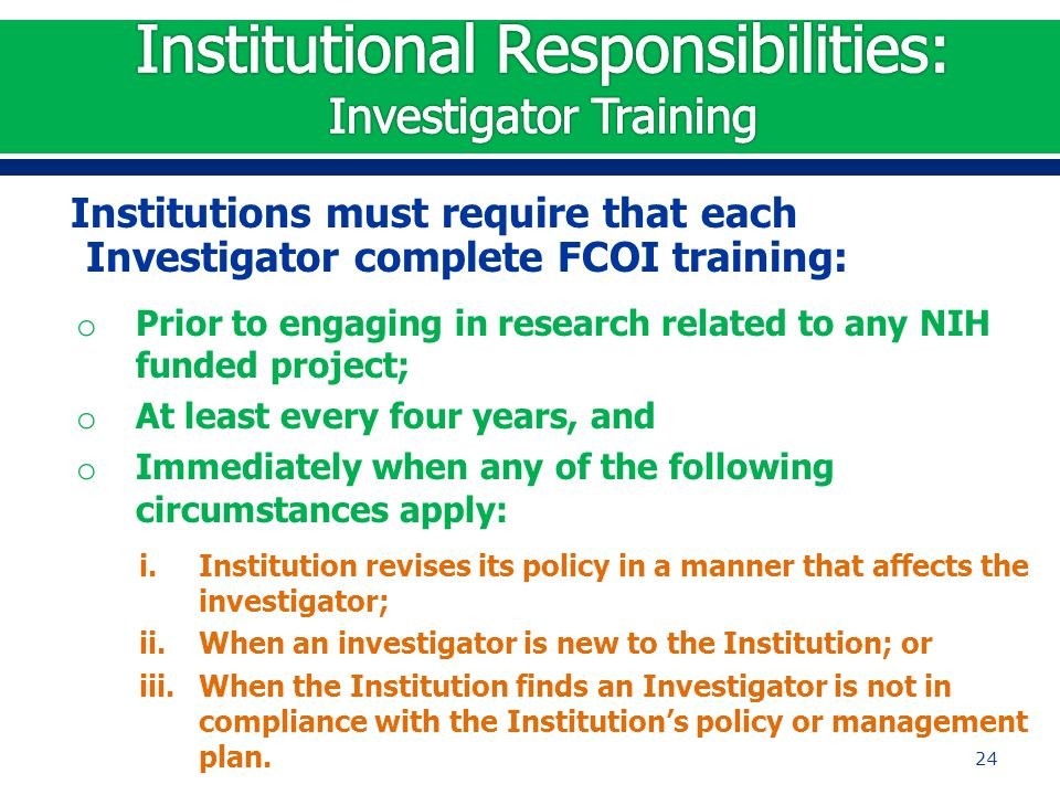 Institutions must require that each Investigator complete FCOI training: o Prior to engaging in research related to any NIH funded project; o At least