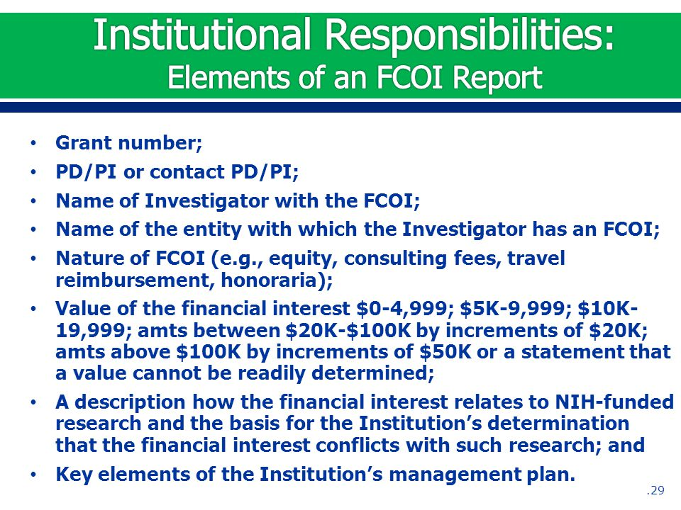 Grant number; PD/PI or contact PD/PI; Name of Investigator with the FCOI; Name of the entity with which the Investigator has an FCOI; Nature of FCOI (e.g., equity, consulting fees, travel reimbursement, honoraria); Value of the financial interest $0-4,999; $5K-9,999; $10K- 19,999; amts between $20K-$100K by increments of $20K; amts above $100K by increments of $50K or a statement that a value cannot be readily determined; A description how the financial interest relates to NIH-funded research and the basis for the Institution's determination that the financial interest conflicts with such research; and Key elements of the Institution's management plan..29
