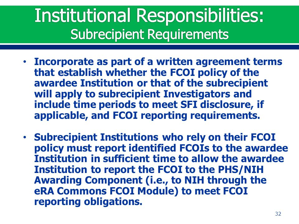 Incorporate as part of a written agreement terms that establish whether the FCOI policy of the awardee Institution or that of the subrecipient will apply to subrecipient Investigators and include time periods to meet SFI disclosure, if applicable, and FCOI reporting requirements.