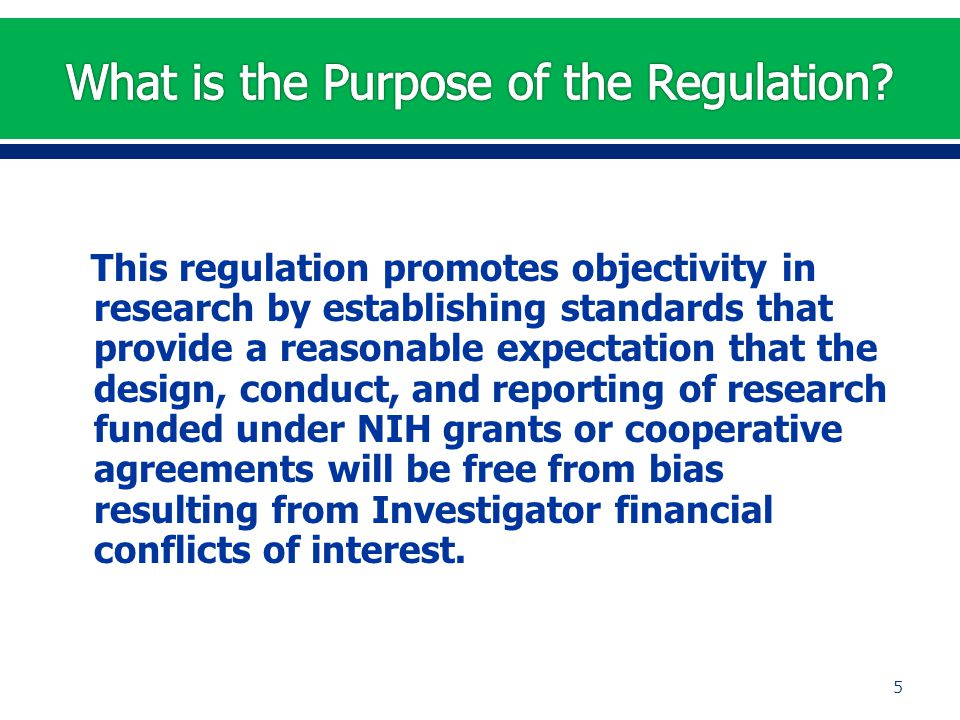 This regulation promotes objectivity in research by establishing standards that provide a reasonable expectation that the design, conduct, and reporting of research funded under NIH grants or cooperative agreements will be free from bias resulting from Investigator financial conflicts of interest.