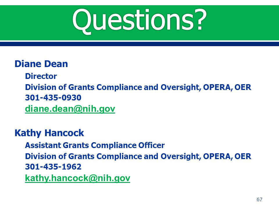 Diane Dean Director Division of Grants Compliance and Oversight, OPERA, OER 301-435-0930 diane.dean@nih.gov Kathy Hancock Assistant Grants Compliance Officer Division of Grants Compliance and Oversight, OPERA, OER 301-435-1962 kathy.hancock@nih.gov 67
