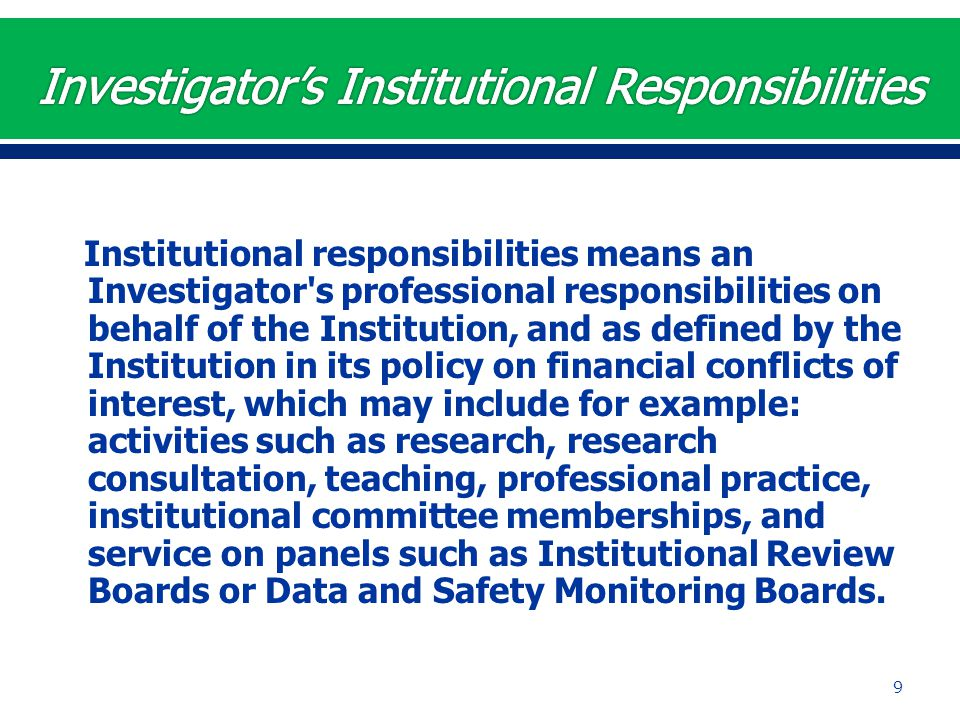 Institutional responsibilities means an Investigator's professional responsibilities on behalf of the Institution, and as defined by the Institution i