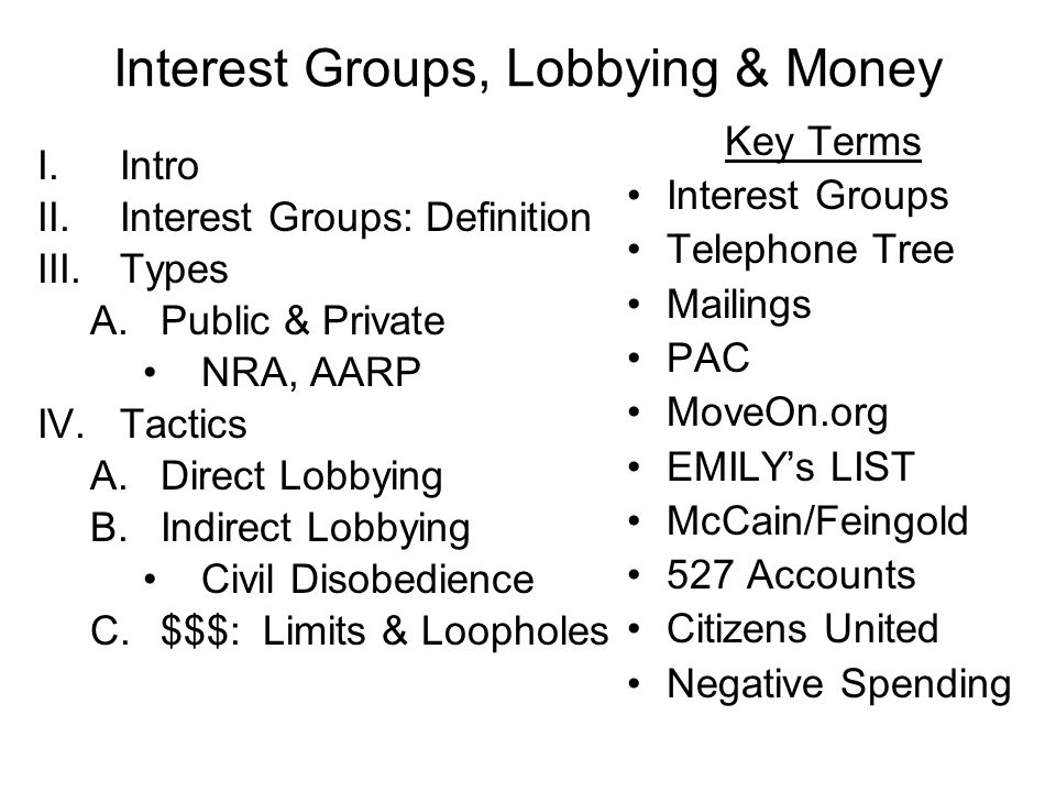 Interest Groups: Definition III.Types A.Public U0026 Private NRA, AARP  IV.Tactics A.Direct Lobbying B.Indirect Lobbying Civil Disobedience C.$$$:  Limits ...