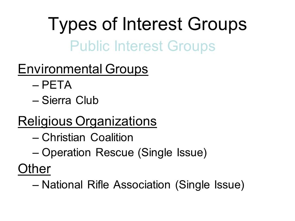 Types of Interest Groups Public Interest Groups: Lobby for causes to try to benefit all of society.