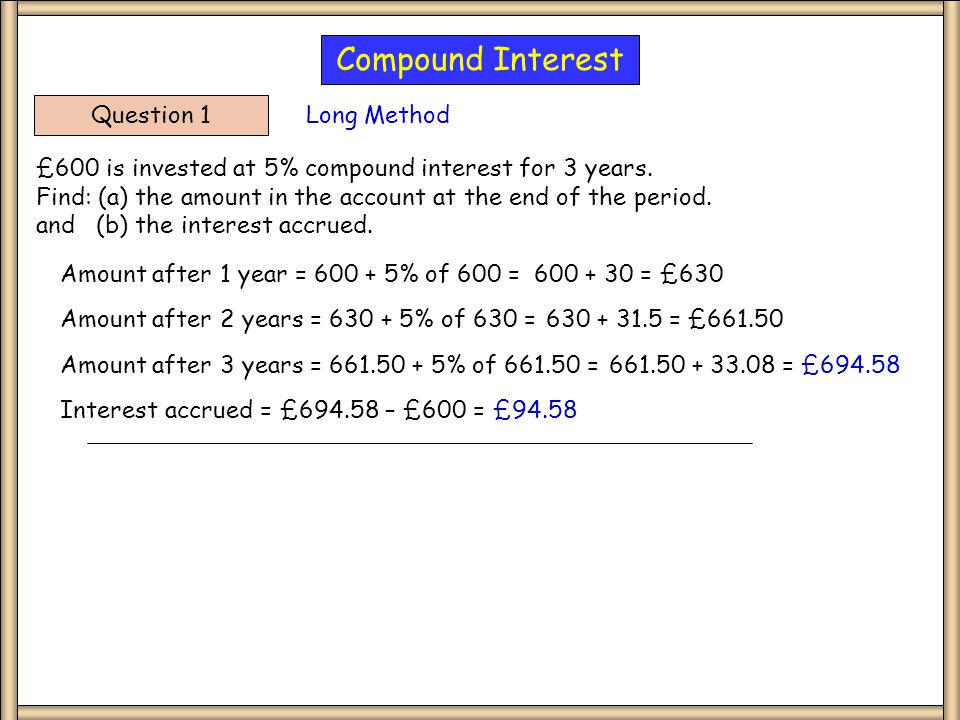Question 1 £600 is invested at 5% compound interest for 3 years.