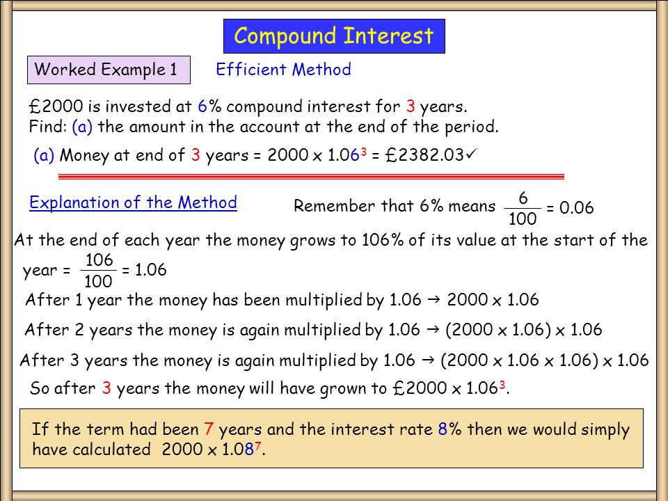 Multiplicative Remember that 6% means 6 100 = 0.06 At the end of each year the money grows to 106% of its value at the start of the year = 106 100 = 1.06 After 1 year the money has been multiplied by 1.06  2000 x 1.06 After 2 years the money is again multiplied by 1.06  (2000 x 1.06) x 1.06 After 3 years the money is again multiplied by 1.06  (2000 x 1.06 x 1.06) x 1.06 So after 3 years the money will have grown to £2000 x 1.06 3.