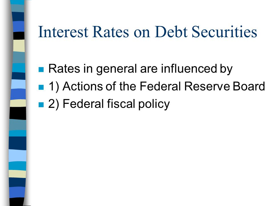 Interest Rates on Debt Securities n Rates in general are influenced by n 1) Actions of the Federal Reserve Board n 2) Federal fiscal policy