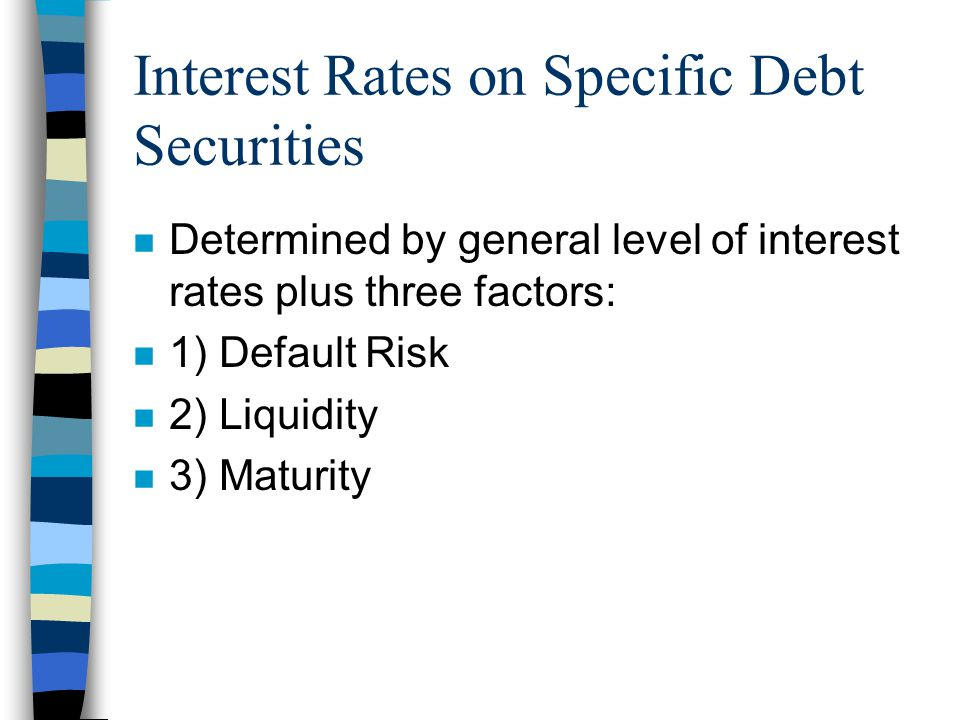 Interest Rates on Specific Debt Securities n Determined by general level of interest rates plus three factors: n 1) Default Risk n 2) Liquidity n 3) Maturity
