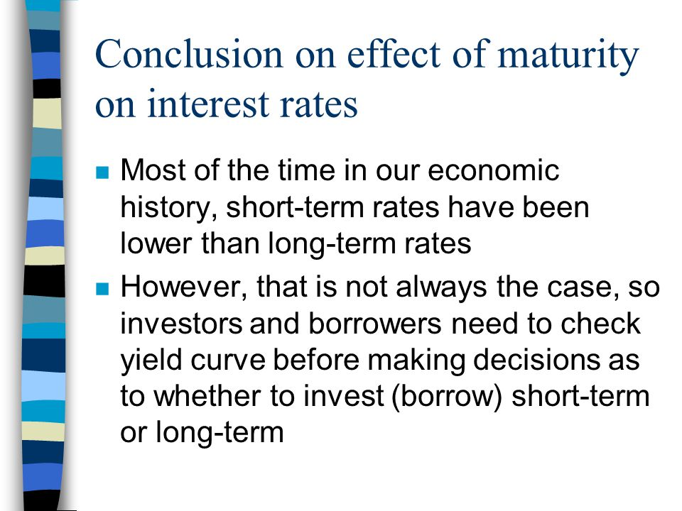Conclusion on effect of maturity on interest rates n Most of the time in our economic history, short-term rates have been lower than long-term rates n However, that is not always the case, so investors and borrowers need to check yield curve before making decisions as to whether to invest (borrow) short-term or long-term