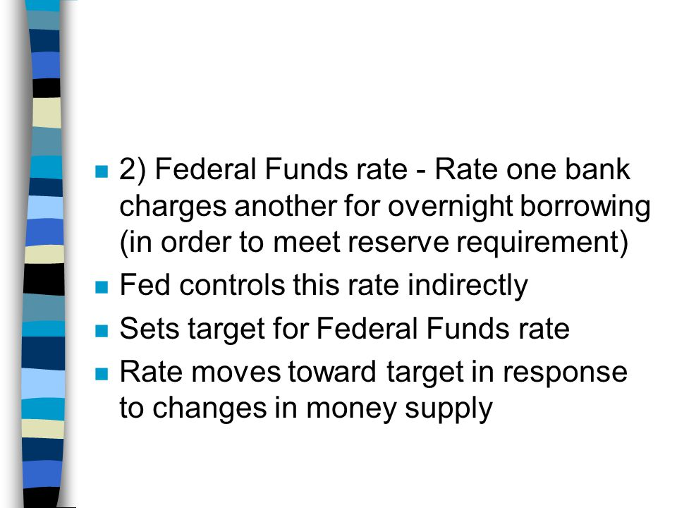 n 2) Federal Funds rate - Rate one bank charges another for overnight borrowing (in order to meet reserve requirement) n Fed controls this rate indirectly n Sets target for Federal Funds rate n Rate moves toward target in response to changes in money supply