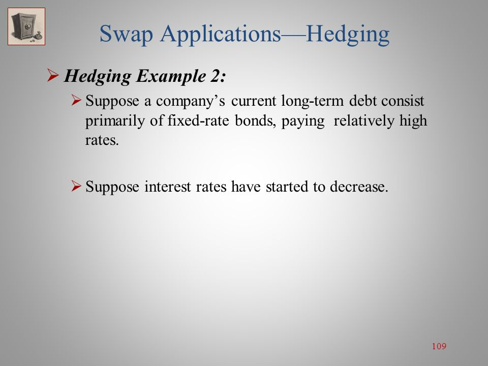109 Swap Applications—Hedging  Hedging Example 2:  Suppose a company's current long-term debt consist primarily of fixed-rate bonds, paying relative